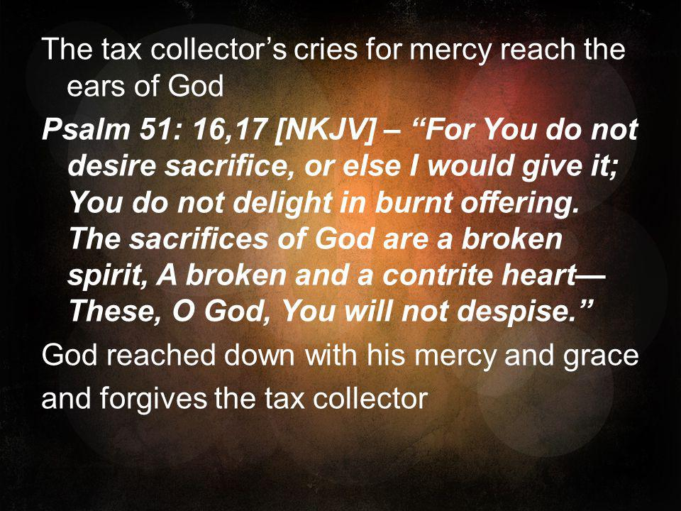The tax collector's cries for mercy reach the ears of God Psalm 51: 16,17 [NKJV] – For You do not desire sacrifice, or else I would give it; You do not delight in burnt offering.